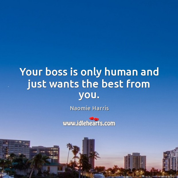 Your boss is only human and just wants the best from you. Image