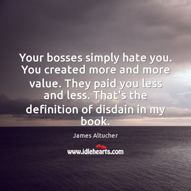 Your bosses simply hate you. You created more and more value. They James Altucher Picture Quote
