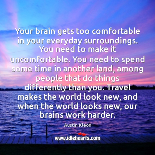Your brain gets too comfortable in your everyday surroundings. You need to Image