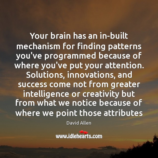 Your brain has an in-built mechanism for finding patterns you've programmed because David Allen Picture Quote