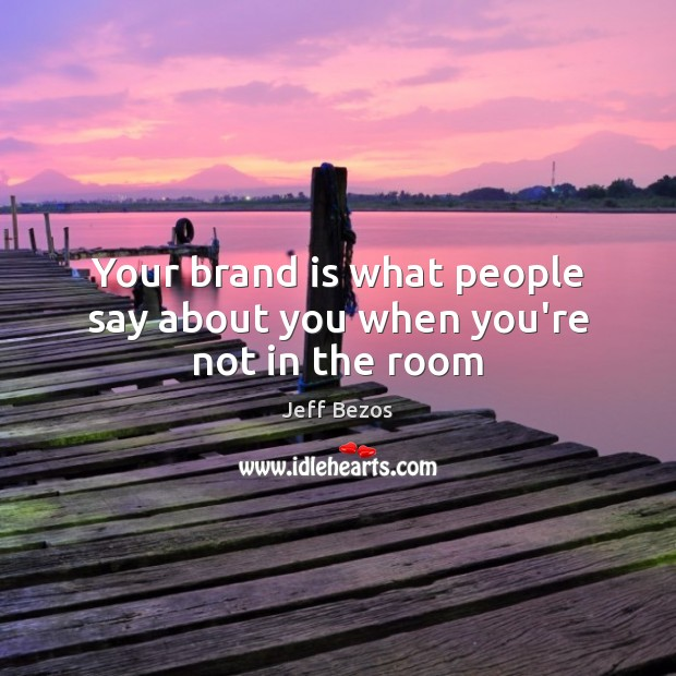 Your brand is what people say about you when you're not in the room Jeff Bezos Picture Quote