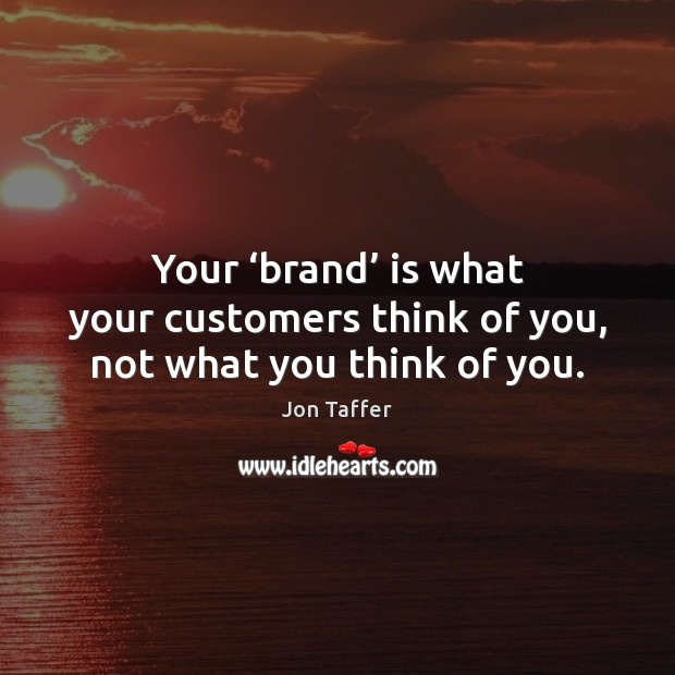 Your 'brand' is what your customers think of you, not what you think of you. Image