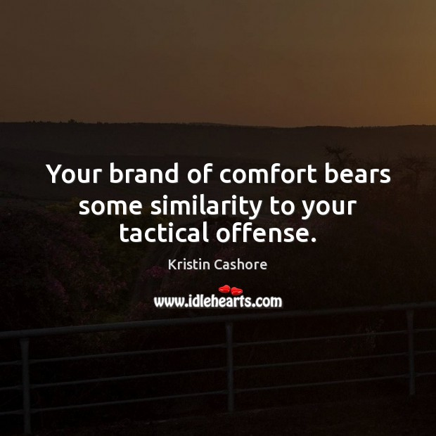 Your brand of comfort bears some similarity to your tactical offense. Kristin Cashore Picture Quote