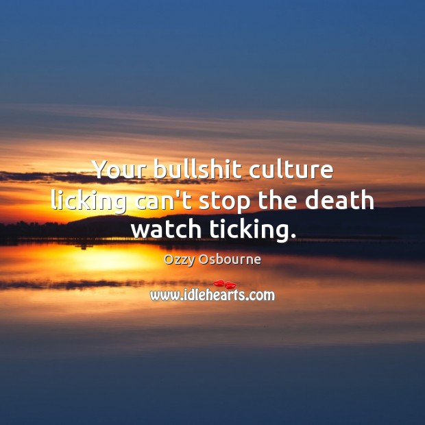 Your bullshit culture licking can't stop the death watch ticking. Image