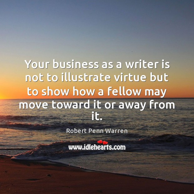 Your business as a writer is not to illustrate virtue but to Robert Penn Warren Picture Quote