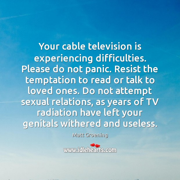 Image, Your cable television is experiencing difficulties. Please do not panic. Resist the