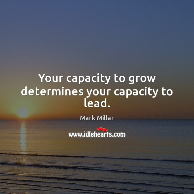 Image, Your capacity to grow determines your capacity to lead.