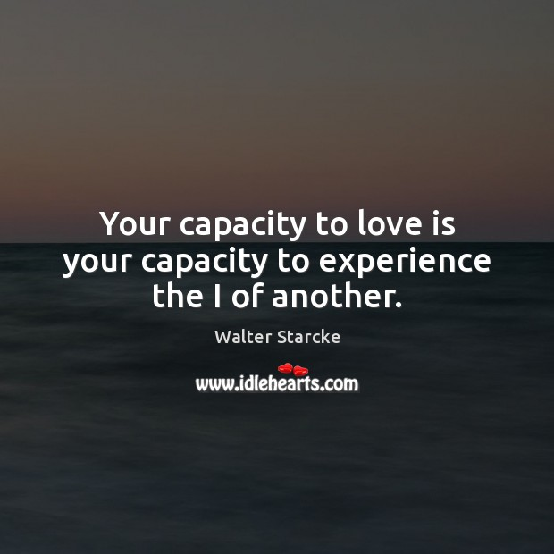 Your capacity to love is your capacity to experience the I of another. Image