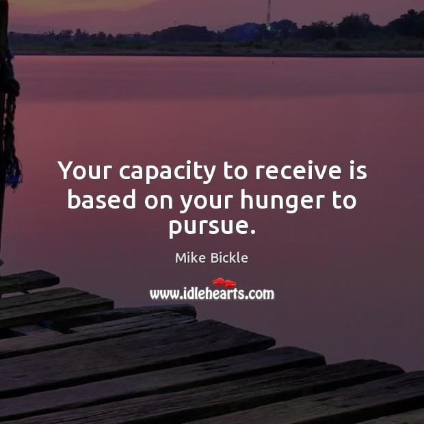 Image, Your capacity to receive is based on your hunger to pursue.