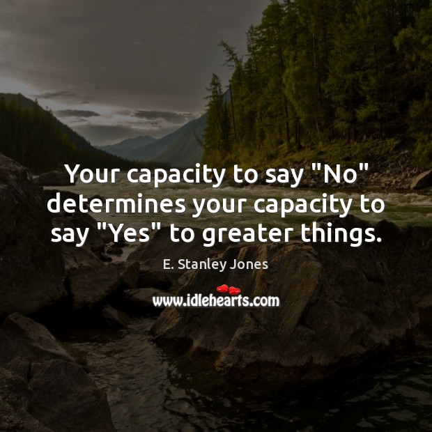 """Your capacity to say """"No"""" determines your capacity to say """"Yes"""" to greater things. E. Stanley Jones Picture Quote"""