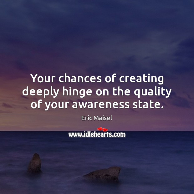 Your chances of creating deeply hinge on the quality of your awareness state. Image