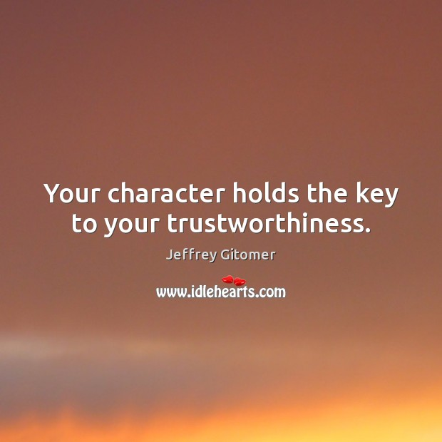 Your character holds the key to your trustworthiness. Jeffrey Gitomer Picture Quote