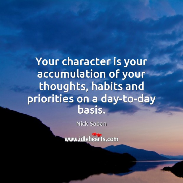 Your character is your accumulation of your thoughts, habits and priorities on Image