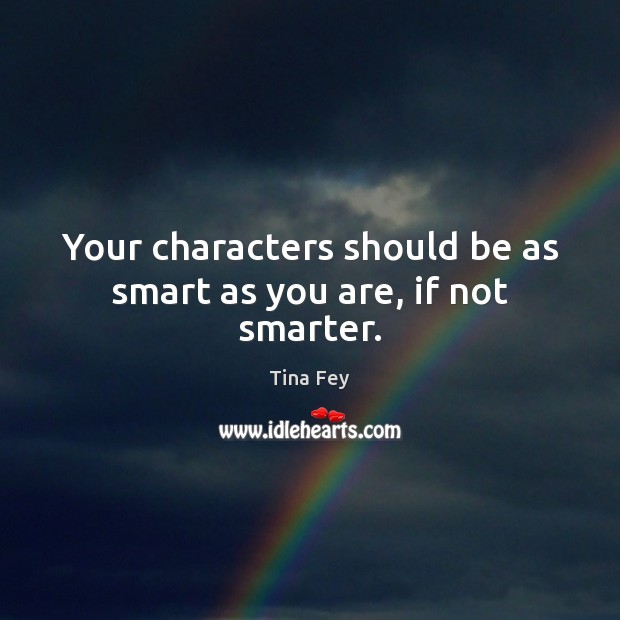 Image, Your characters should be as smart as you are, if not smarter.