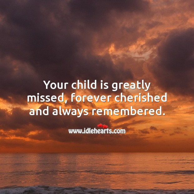 Your child is greatly missed, forever cherished and always remembered. Sympathy Messages for Loss of Child Image
