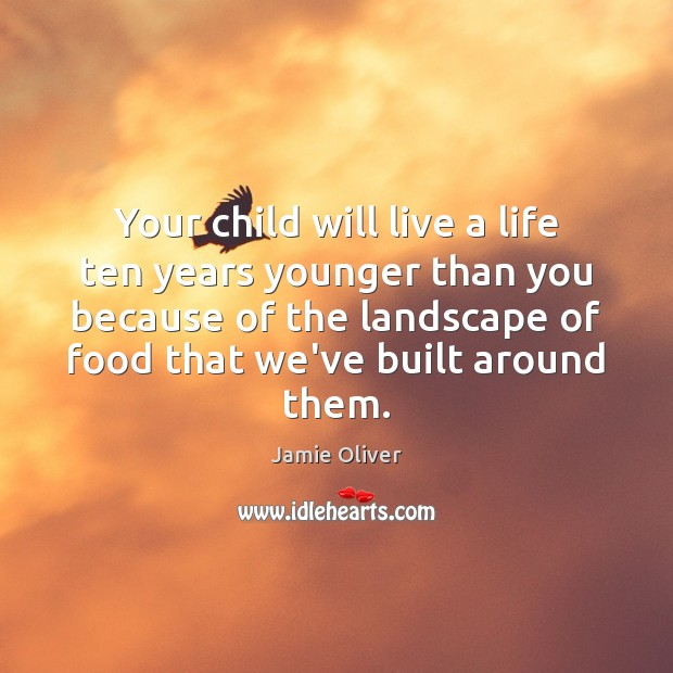 Your child will live a life ten years younger than you because Jamie Oliver Picture Quote