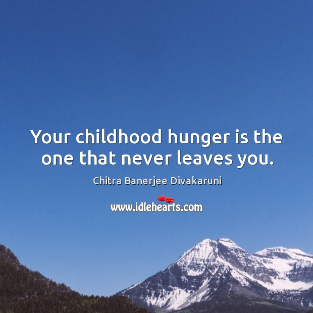 Your childhood hunger is the one that never leaves you. Hunger Quotes Image