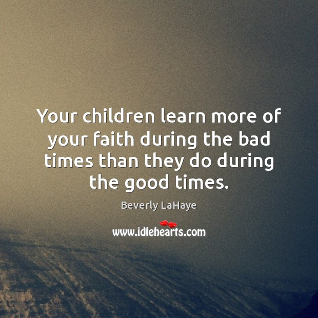 Image, Your children learn more of your faith during the bad times than