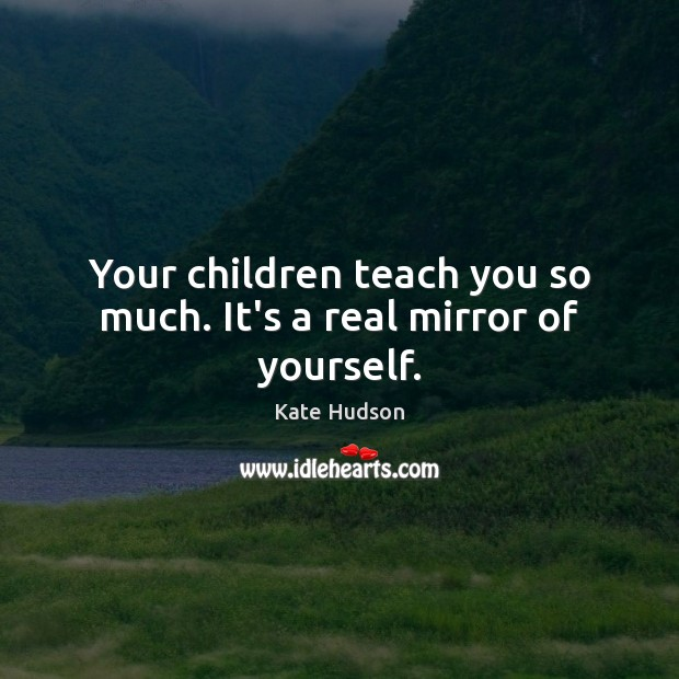 Your children teach you so much. It's a real mirror of yourself. Kate Hudson Picture Quote