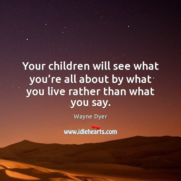 Image, Your children will see what you're all about by what you live rather than what you say.