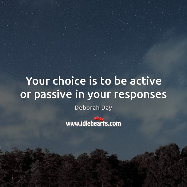 Your choice is to be active or passive in your responses Image