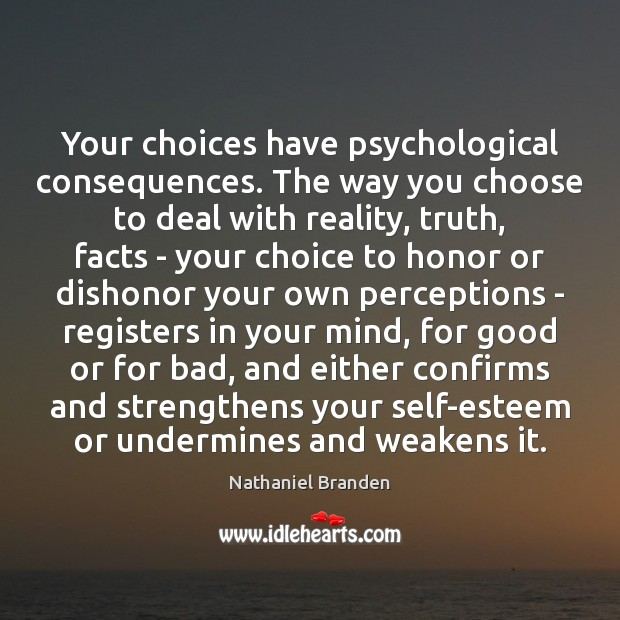 Your choices have psychological consequences. The way you choose to deal with Nathaniel Branden Picture Quote