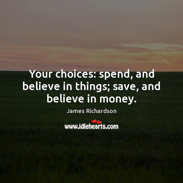 Your choices: spend, and believe in things; save, and believe in money. Image