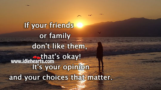 Your Opinion And Choices Are That Matter.