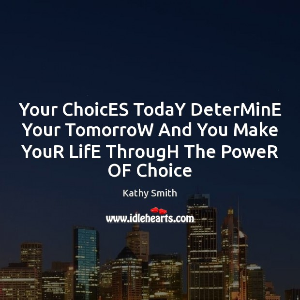 Your ChoicES TodaY DeterMinE Your TomorroW And You Make YouR LifE ThrougH Image