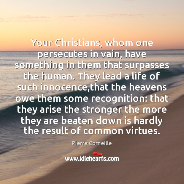 Your Christians, whom one persecutes in vain, have something in them that Image