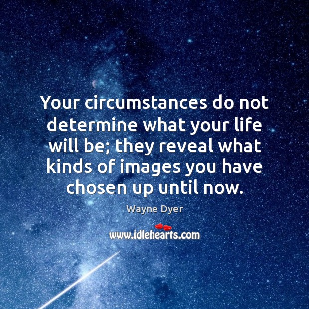 Image about Your circumstances do not determine what your life will be; they reveal