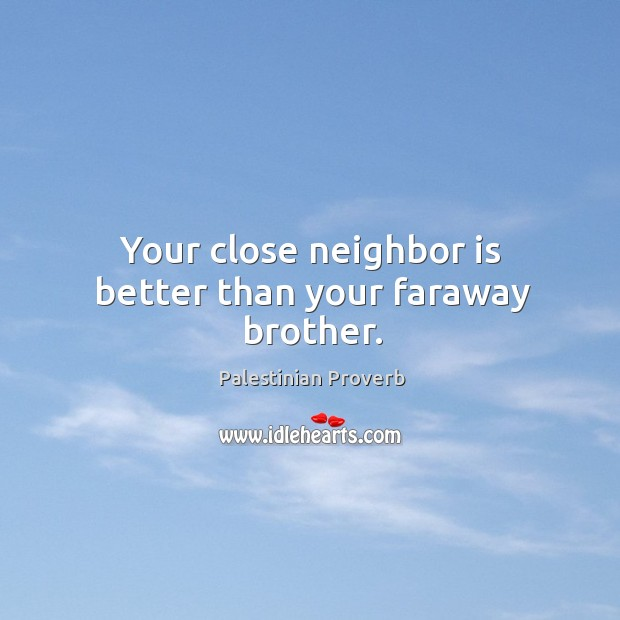 Your close neighbor is better than your faraway brother. Palestinian Proverbs Image