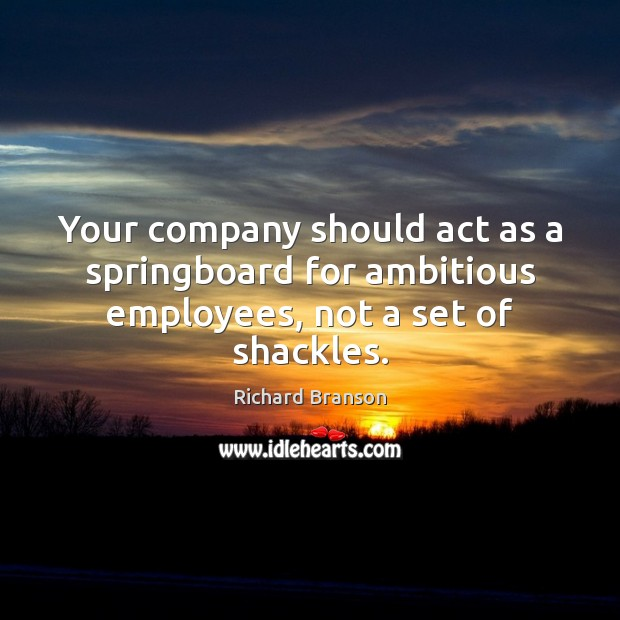 Your company should act as a springboard for ambitious employees, not a set of shackles. Image