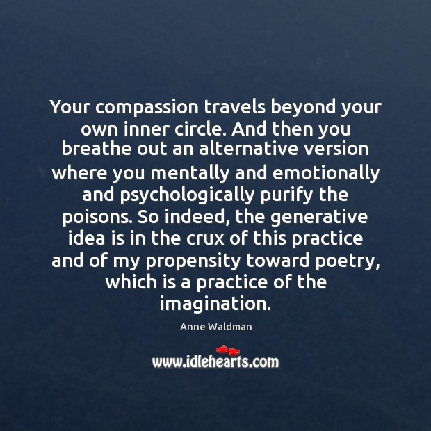 Your compassion travels beyond your own inner circle. And then you breathe Anne Waldman Picture Quote