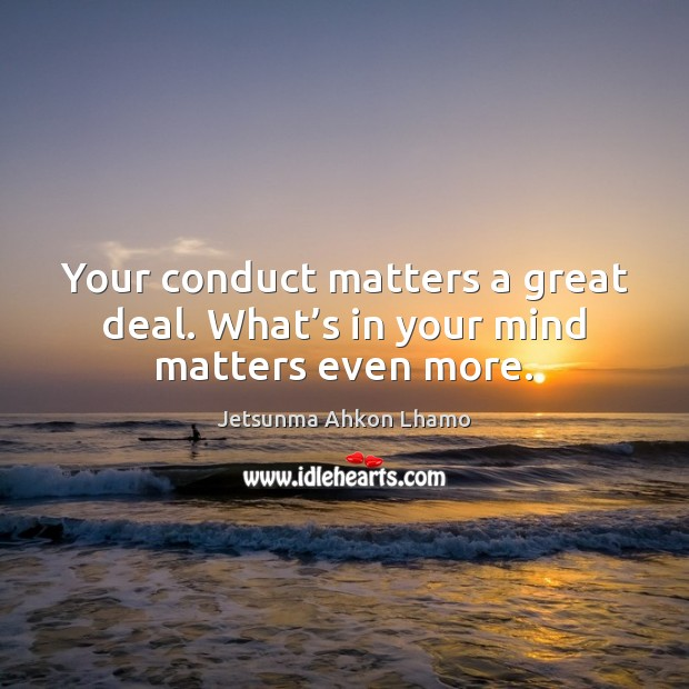 Your conduct matters a great deal. What's in your mind matters even more. Jetsunma Ahkon Lhamo Picture Quote