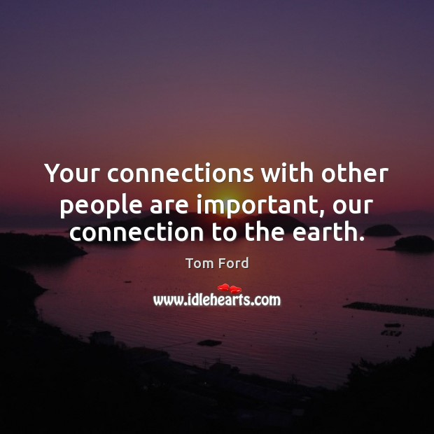 Your connections with other people are important, our connection to the earth. Image