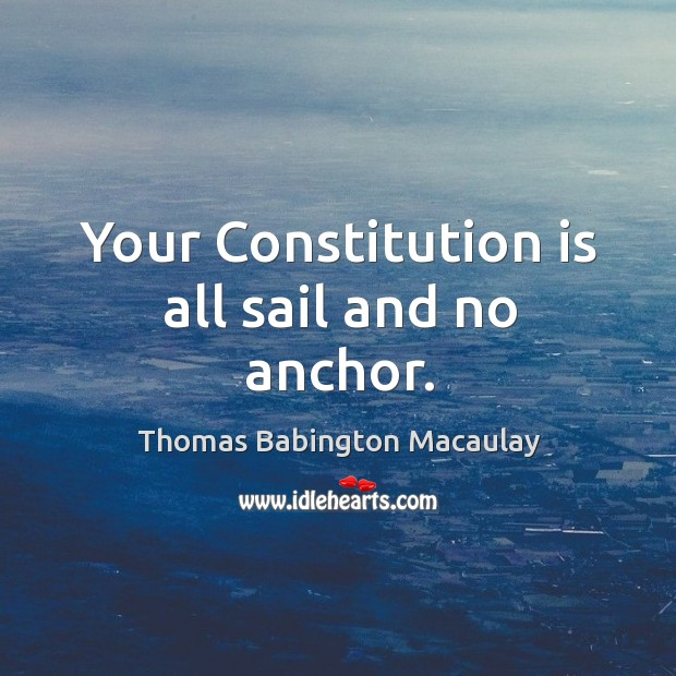 Your constitution is all sail and no anchor. Thomas Babington Macaulay Picture Quote