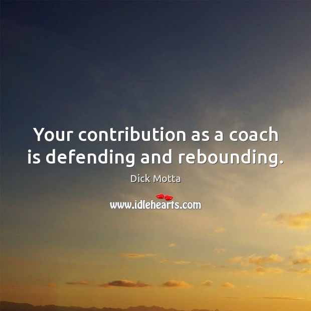 Image, Your contribution as a coach is defending and rebounding.