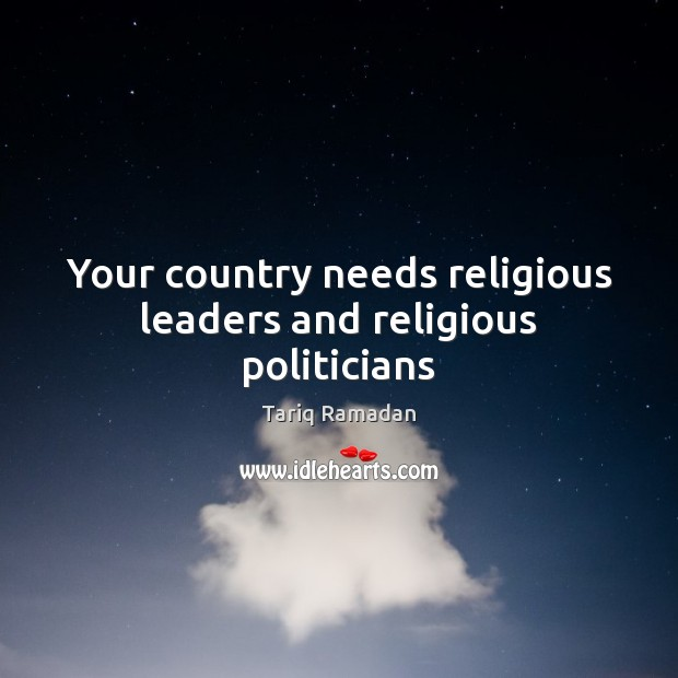Your country needs religious leaders and religious politicians Tariq Ramadan Picture Quote