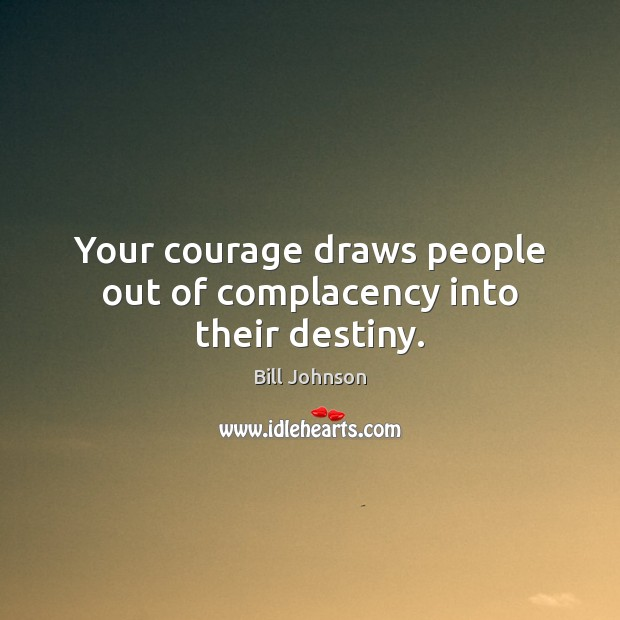 Your courage draws people out of complacency into their destiny. Bill Johnson Picture Quote