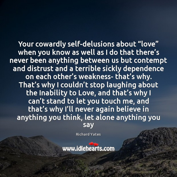 """Your cowardly self-delusions about """"love"""" when you know as well as I Richard Yates Picture Quote"""