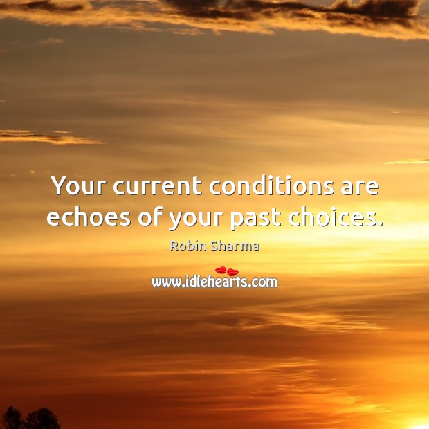 Image, Your current conditions are echoes of your past choices.