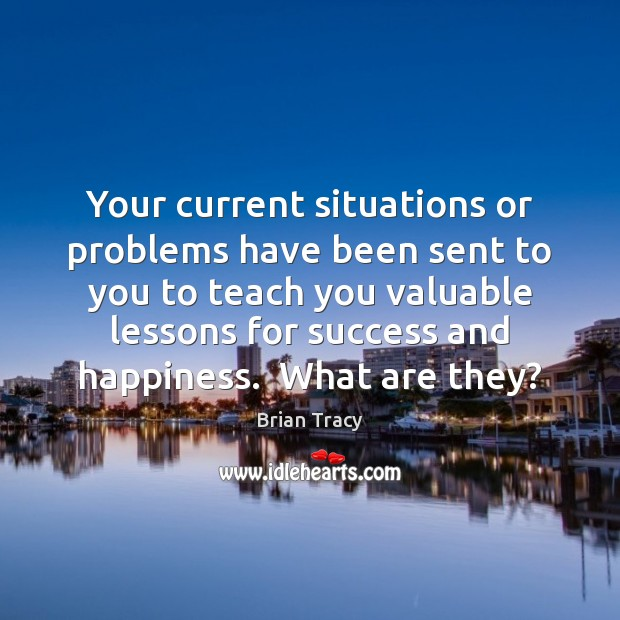 Your current situations or problems have been sent to you to teach Brian Tracy Picture Quote
