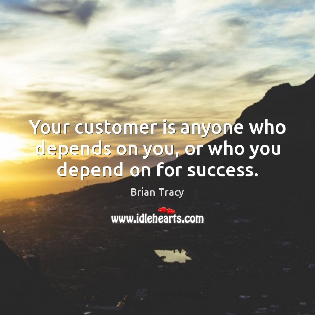 Image, Your customer is anyone who depends on you, or who you depend on for success.