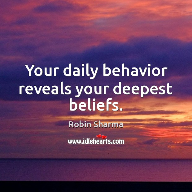 Your daily behavior reveals your deepest beliefs. Robin Sharma Picture Quote