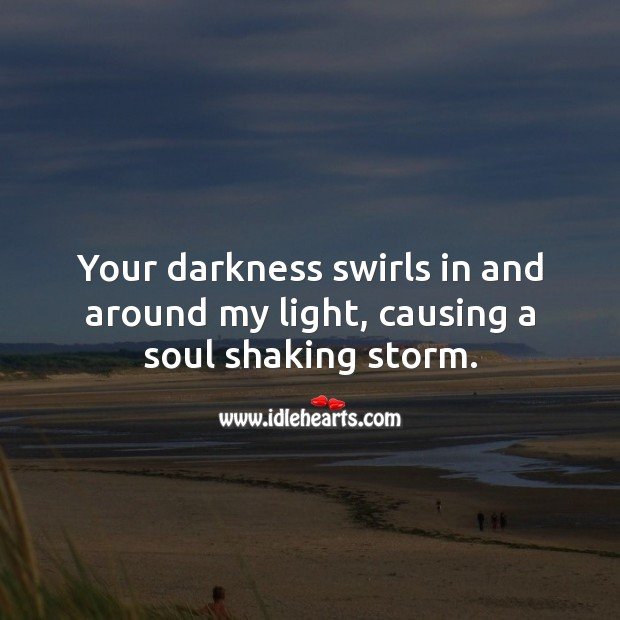 Your darkness swirls in and around my light, causing a soul shaking storm. Flirty Quotes Image