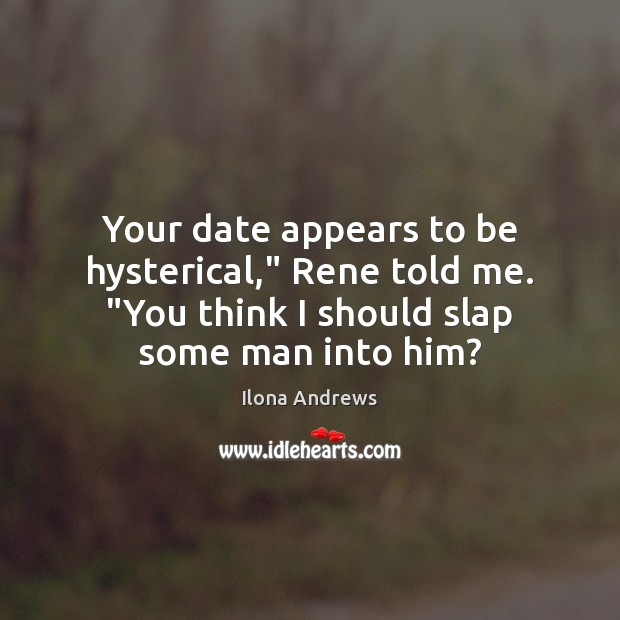 """Your date appears to be hysterical,"""" Rene told me. """"You think I Ilona Andrews Picture Quote"""
