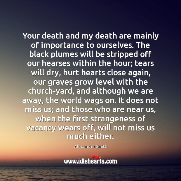 Your death and my death are mainly of importance to ourselves. The Alexander Smith Picture Quote