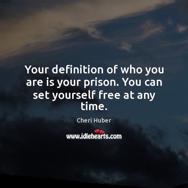 Your definition of who you are is your prison. You can set yourself free at any time. Image