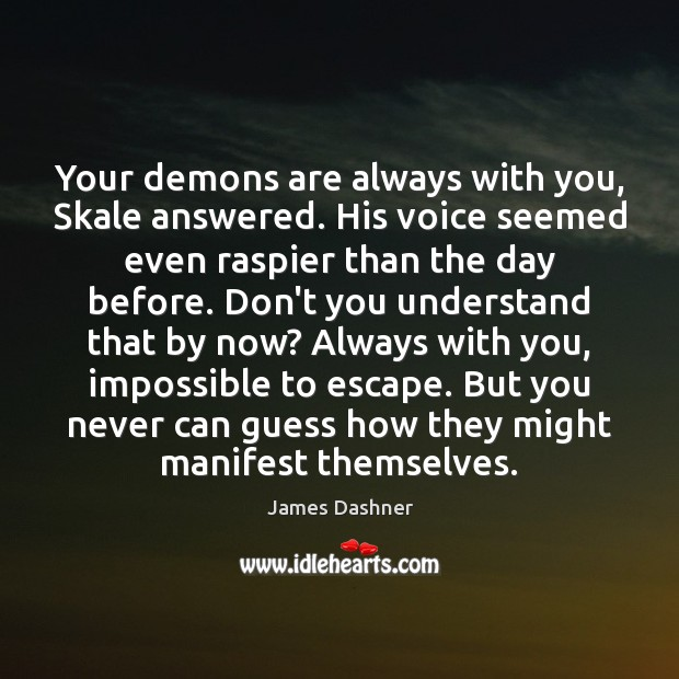 Image, Your demons are always with you, Skale answered. His voice seemed even